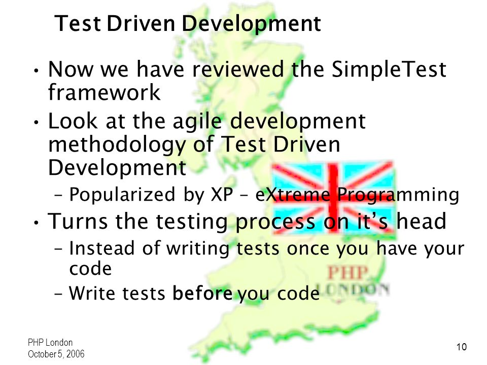 PHP London October 5, 2006 10 Test Driven Development Now we have reviewed the SimpleTest framework Look at the agile development methodology of Test Driven Development –Popularized by XP – eXtreme Programming Turns the testing process on its head –Instead of writing tests once you have your code –Write tests before you code
