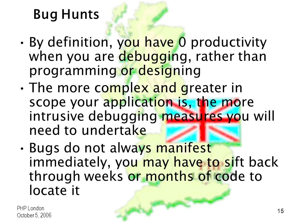PHP London October 5, 2006 15 Bug Hunts By definition, you have 0 productivity when you are debugging, rather than programming or designing The more c