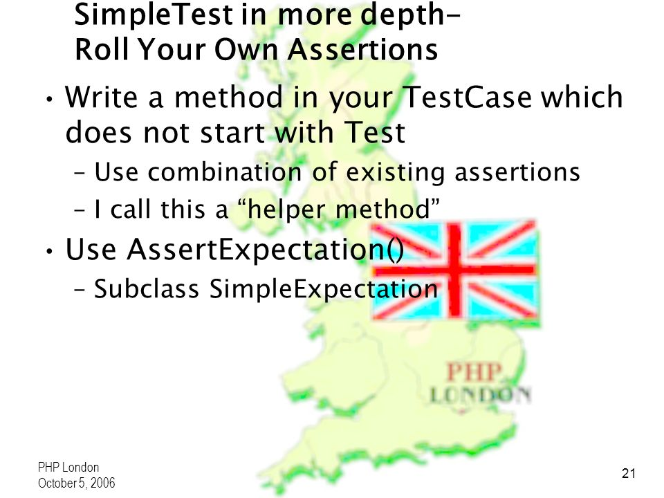 PHP London October 5, 2006 21 SimpleTest in more depth- Roll Your Own Assertions Write a method in your TestCase which does not start with Test –Use combination of existing assertions –I call this a helper method Use AssertExpectation() –Subclass SimpleExpectation