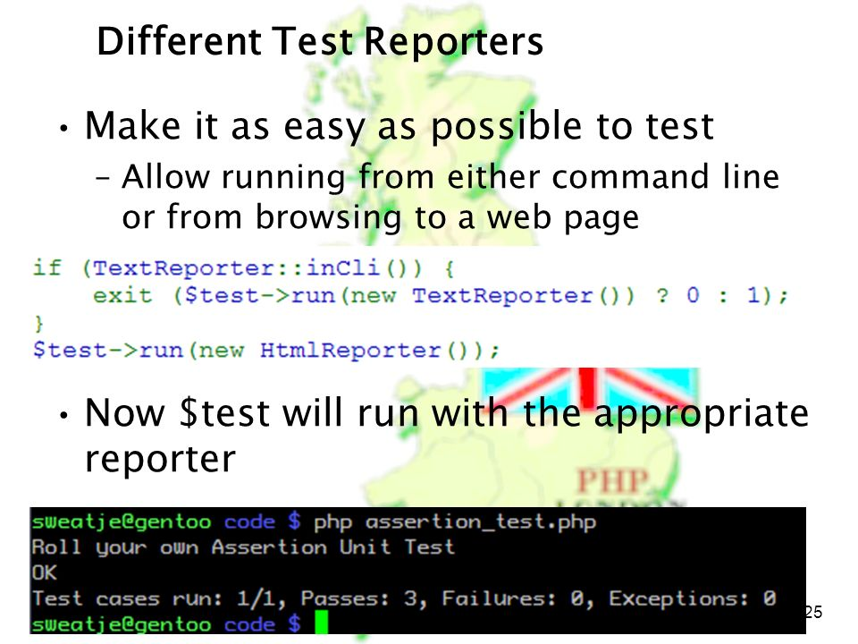 PHP London October 5, 2006 25 Different Test Reporters Make it as easy as possible to test –Allow running from either command line or from browsing to a web page Now $test will run with the appropriate reporter