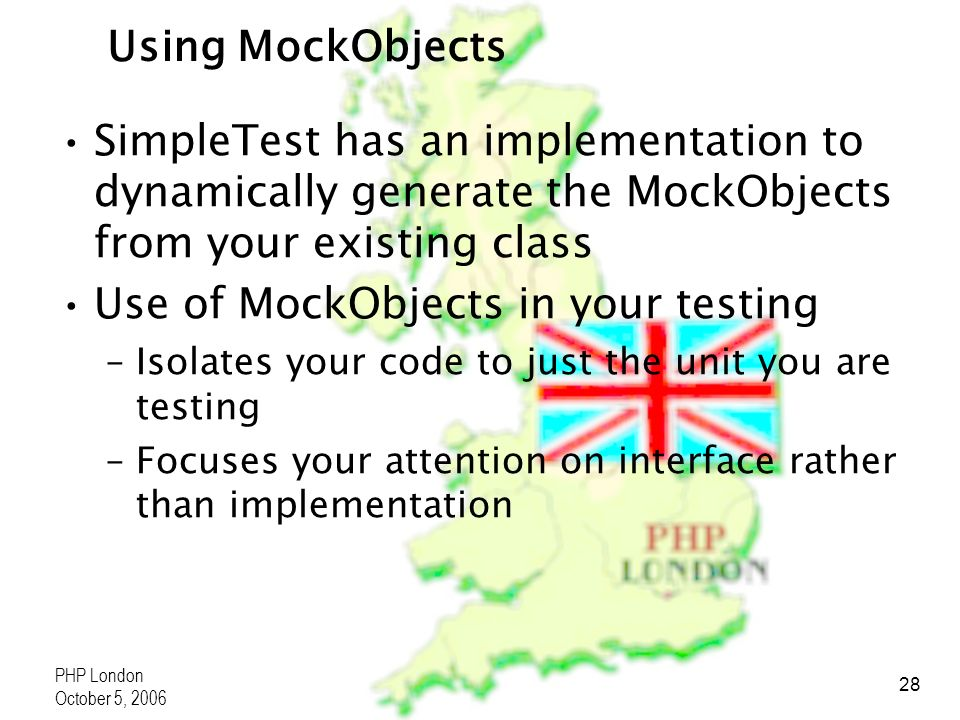 PHP London October 5, 2006 28 Using MockObjects SimpleTest has an implementation to dynamically generate the MockObjects from your existing class Use of MockObjects in your testing –Isolates your code to just the unit you are testing –Focuses your attention on interface rather than implementation