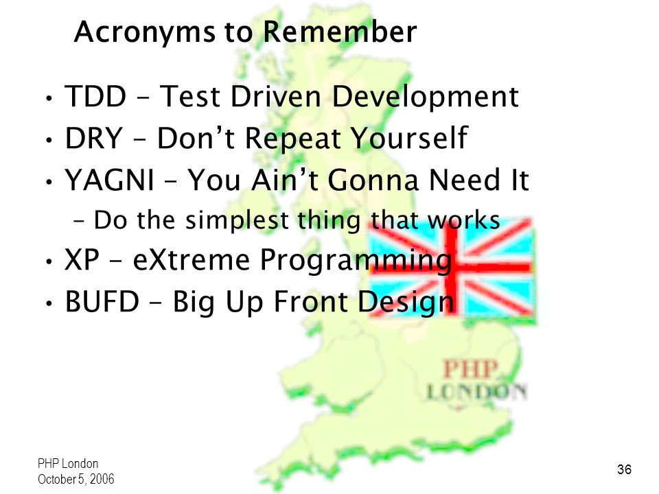 PHP London October 5, 2006 36 Acronyms to Remember TDD – Test Driven Development DRY – Dont Repeat Yourself YAGNI – You Aint Gonna Need It –Do the simplest thing that works XP – eXtreme Programming BUFD – Big Up Front Design