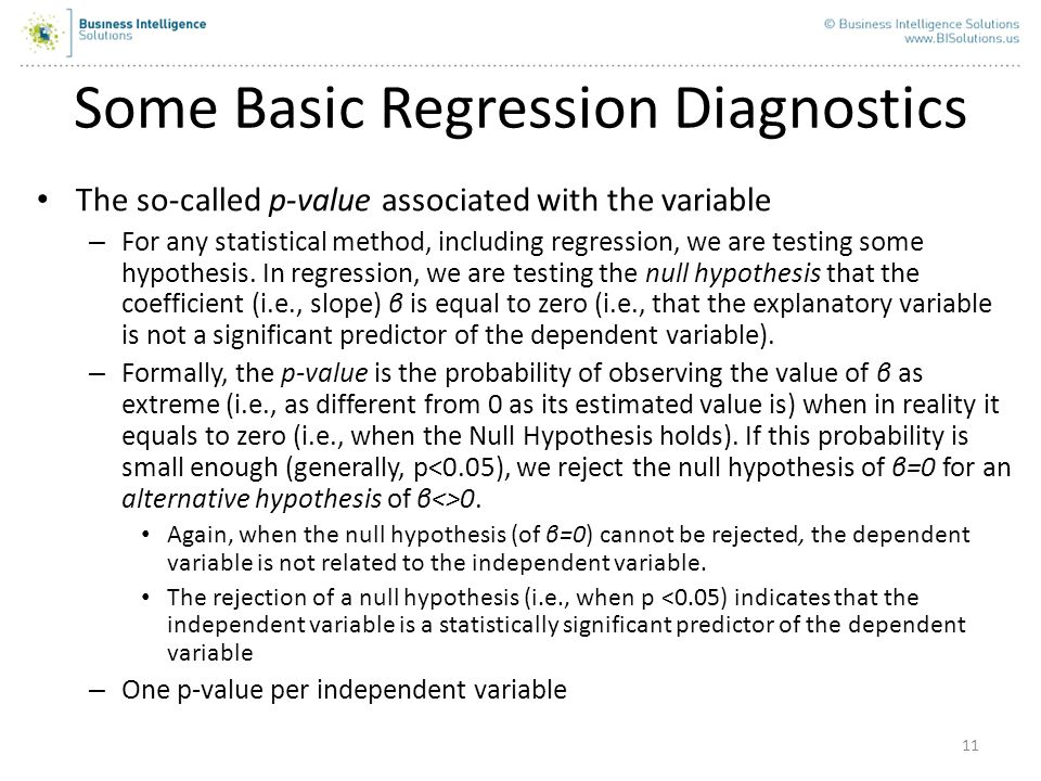 11 The so-called p-value associated with the variable – For any statistical method, including regression, we are testing some hypothesis. In regressio