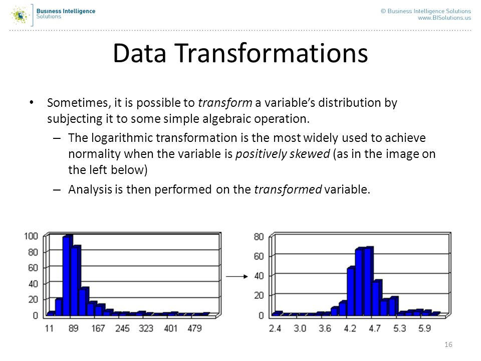 16 Data Transformations Sometimes, it is possible to transform a variables distribution by subjecting it to some simple algebraic operation. – The log