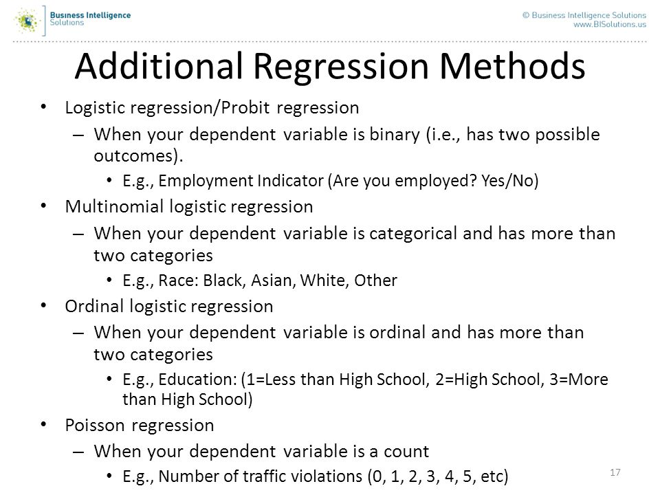 17 Additional Regression Methods Logistic regression/Probit regression – When your dependent variable is binary (i.e., has two possible outcomes). E.g