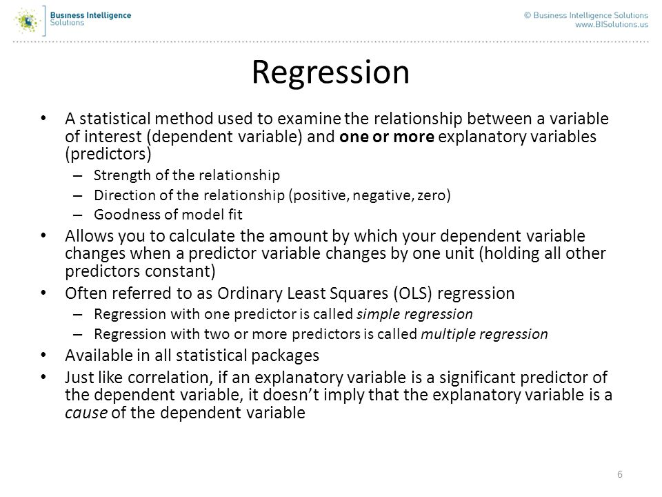 6 Regression A statistical method used to examine the relationship between a variable of interest (dependent variable) and one or more explanatory var