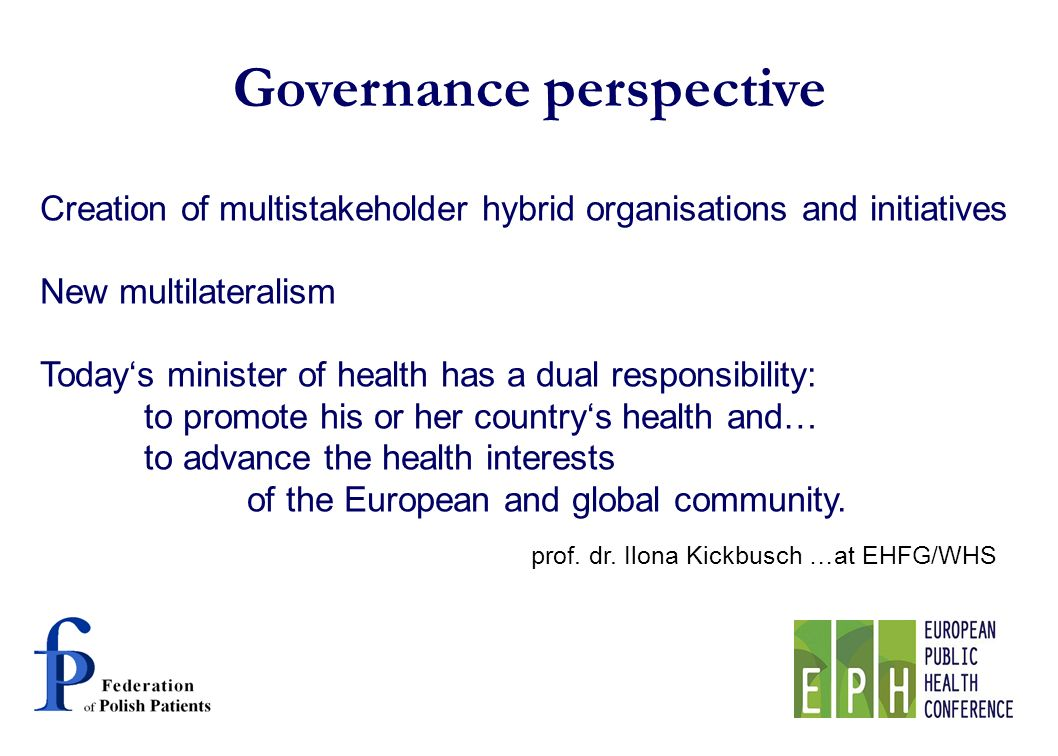 Governance perspective Creation of multistakeholder hybrid organisations and initiatives New multilateralism Todays minister of health has a dual responsibility: to promote his or her countrys health and… to advance the health interests of the European and global community.