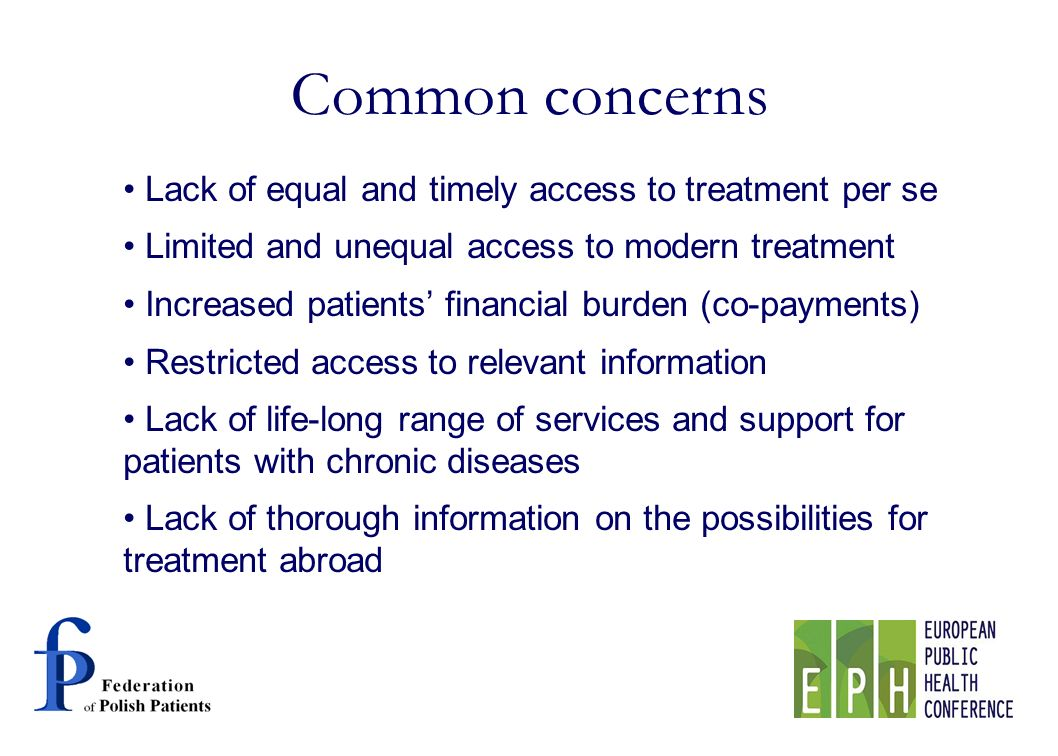 Lack of equal and timely access to treatment per se Limited and unequal access to modern treatment Increased patients financial burden (co-payments) Restricted access to relevant information Lack of life-long range of services and support for patients with chronic diseases Lack of thorough information on the possibilities for treatment abroad Common concerns