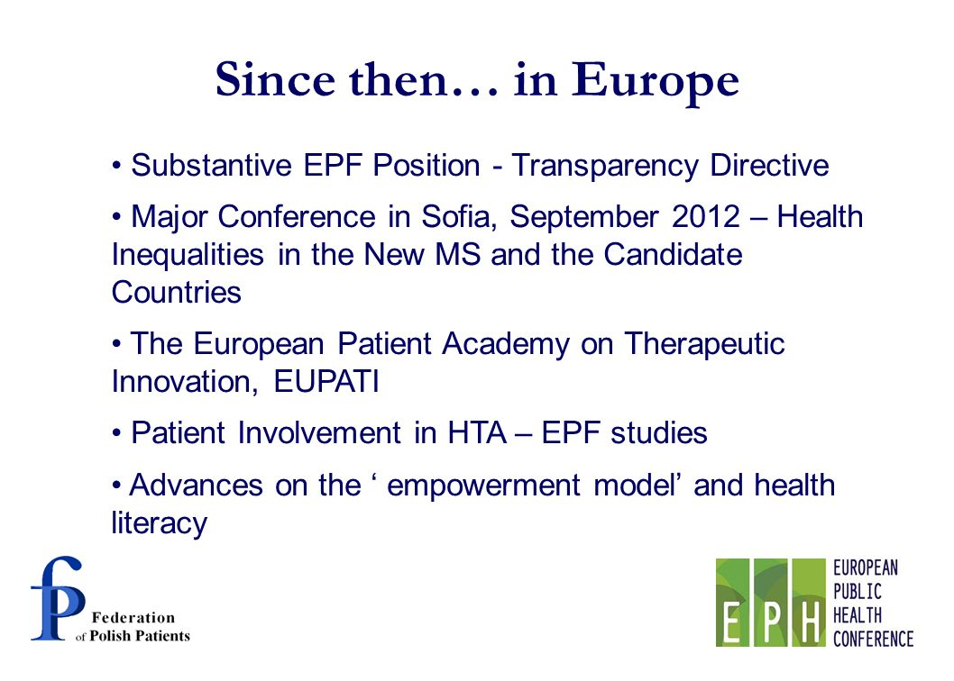 Since then… in Europe Substantive EPF Position - Transparency Directive Major Conference in Sofia, September 2012 – Health Inequalities in the New MS and the Candidate Countries The European Patient Academy on Therapeutic Innovation, EUPATI Patient Involvement in HTA – EPF studies Advances on the empowerment model and health literacy
