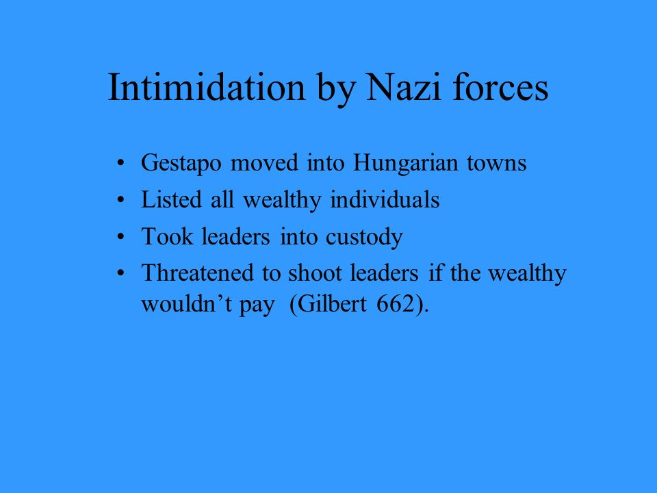 Intimidation by Nazi forces Gestapo moved into Hungarian towns Listed all wealthy individuals Took leaders into custody Threatened to shoot leaders if