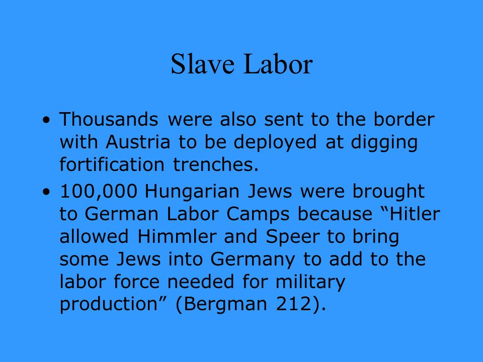 Slave Labor Thousands were also sent to the border with Austria to be deployed at digging fortification trenches. 100,000 Hungarian Jews were brought