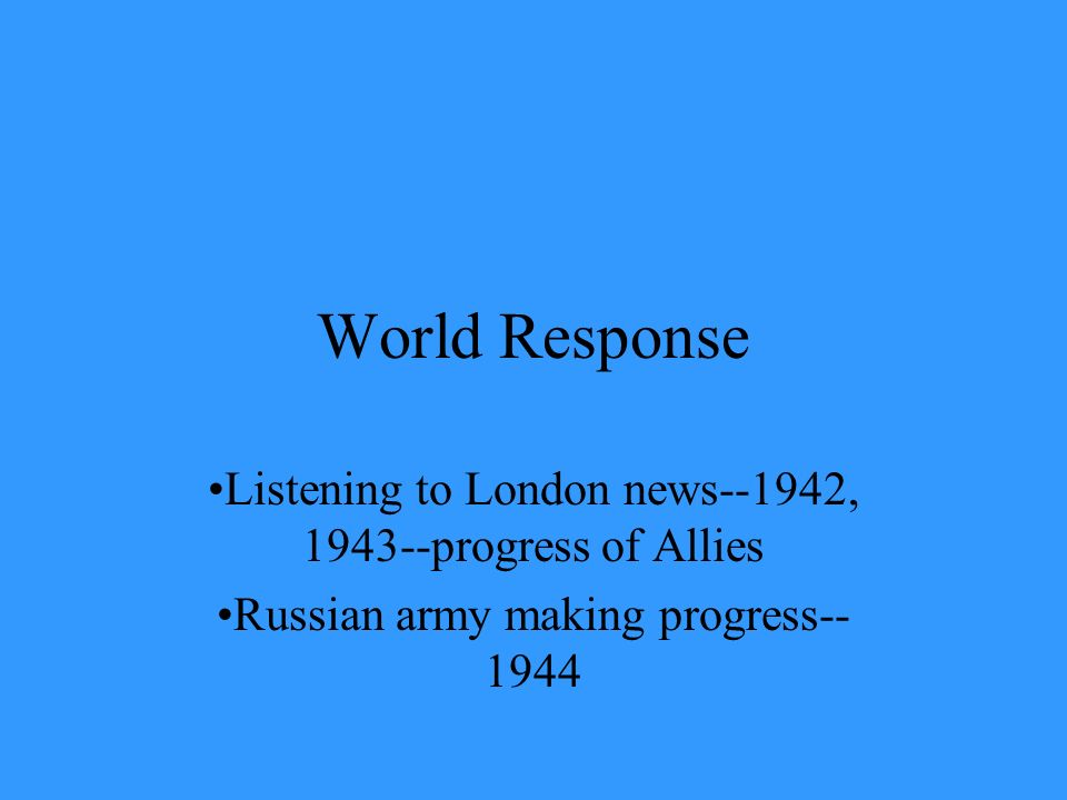 World Response Listening to London news--1942, 1943--progress of Allies Russian army making progress-- 1944
