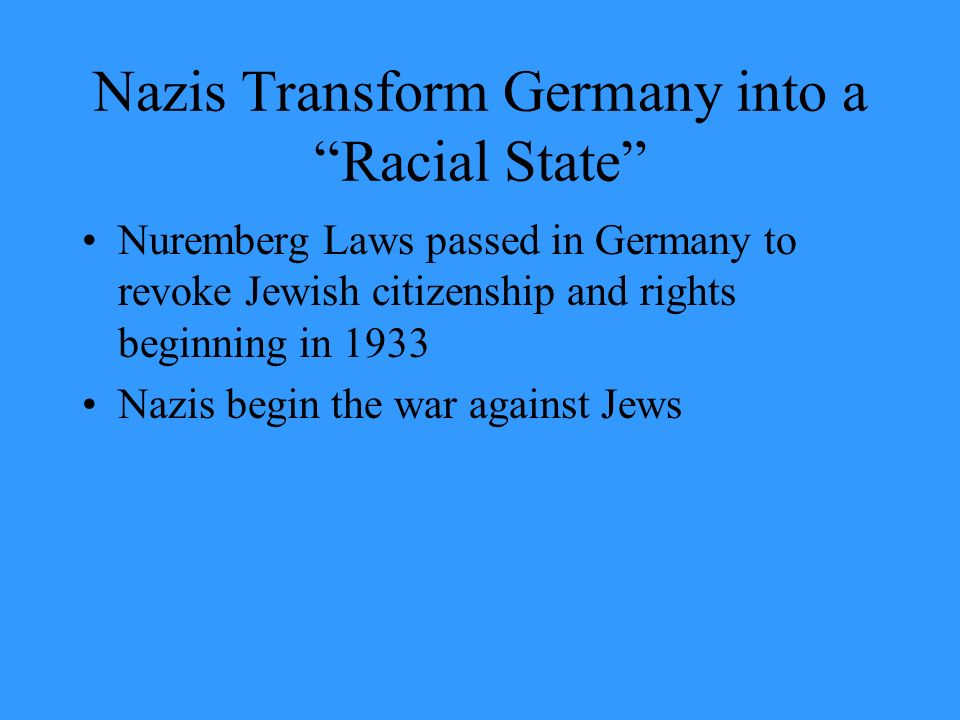 Nazis Transform Germany into a Racial State Nuremberg Laws passed in Germany to revoke Jewish citizenship and rights beginning in 1933 Nazis begin the