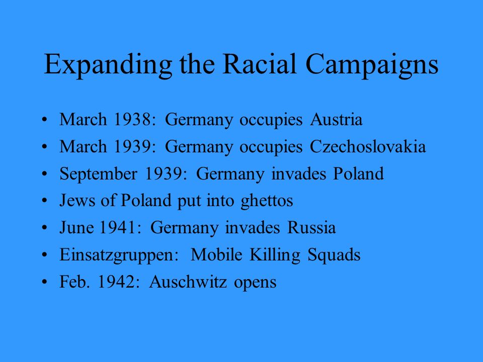 Expanding the Racial Campaigns March 1938: Germany occupies Austria March 1939: Germany occupies Czechoslovakia September 1939: Germany invades Poland