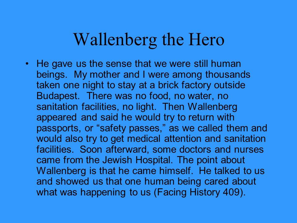 Wallenberg the Hero He gave us the sense that we were still human beings. My mother and I were among thousands taken one night to stay at a brick fact