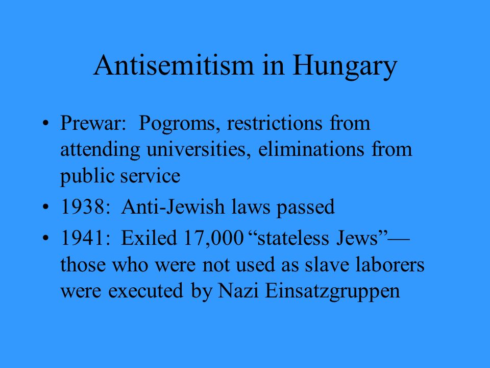 Antisemitism in Hungary Prewar: Pogroms, restrictions from attending universities, eliminations from public service 1938: Anti-Jewish laws passed 1941