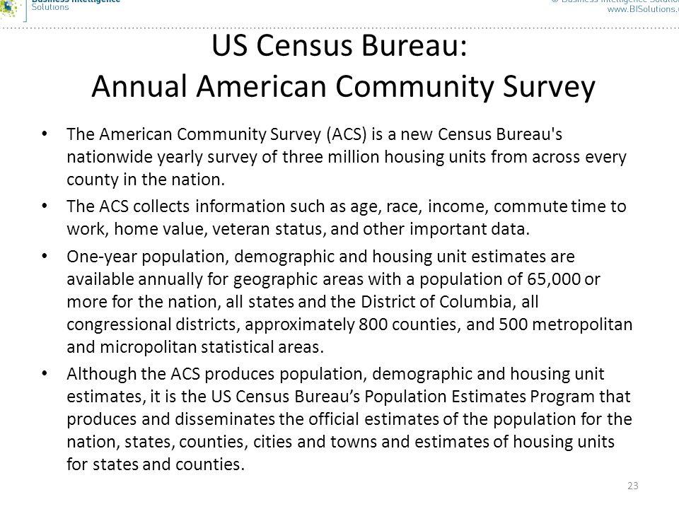 23 US Census Bureau: Annual American Community Survey The American Community Survey (ACS) is a new Census Bureau's nationwide yearly survey of three m