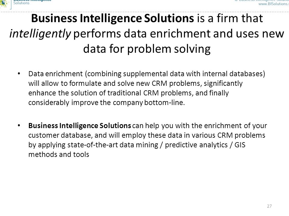 27 Business Intelligence Solutions is a firm that intelligently performs data enrichment and uses new data for problem solving Data enrichment (combin
