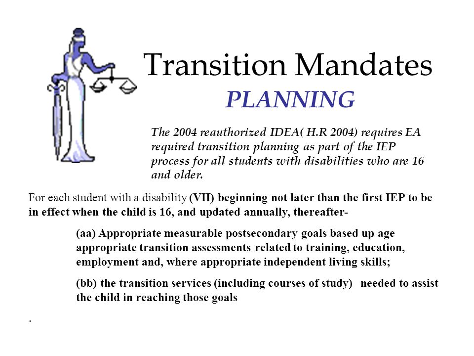 Transition Mandates The 2004 reauthorized IDEA( H.R 2004) requires EA required transition planning as part of the IEP process for all students with disabilities who are 16 and older.