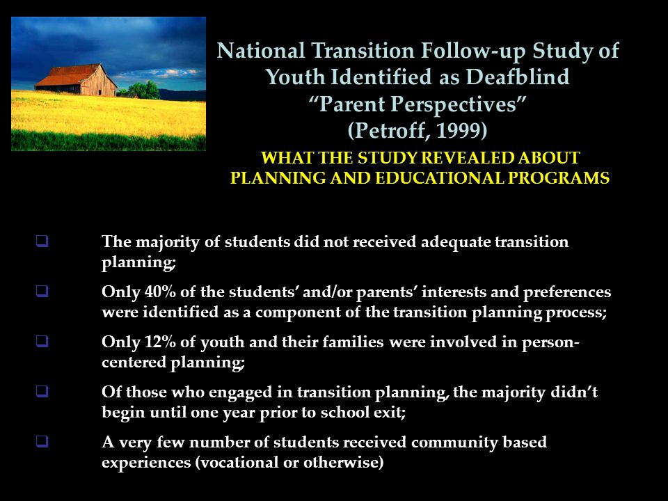 National Transition Follow-up Study of Youth Identified as Deafblind Parent Perspectives (Petroff, 1999) WHAT THE STUDY REVEALED ABOUT PLANNING AND EDUCATIONAL PROGRAMS The majority of students did not received adequate transition planning; Only 40% of the students and/or parents interests and preferences were identified as a component of the transition planning process; Only 12% of youth and their families were involved in person- centered planning; Of those who engaged in transition planning, the majority didnt begin until one year prior to school exit; A very few number of students received community based experiences (vocational or otherwise)