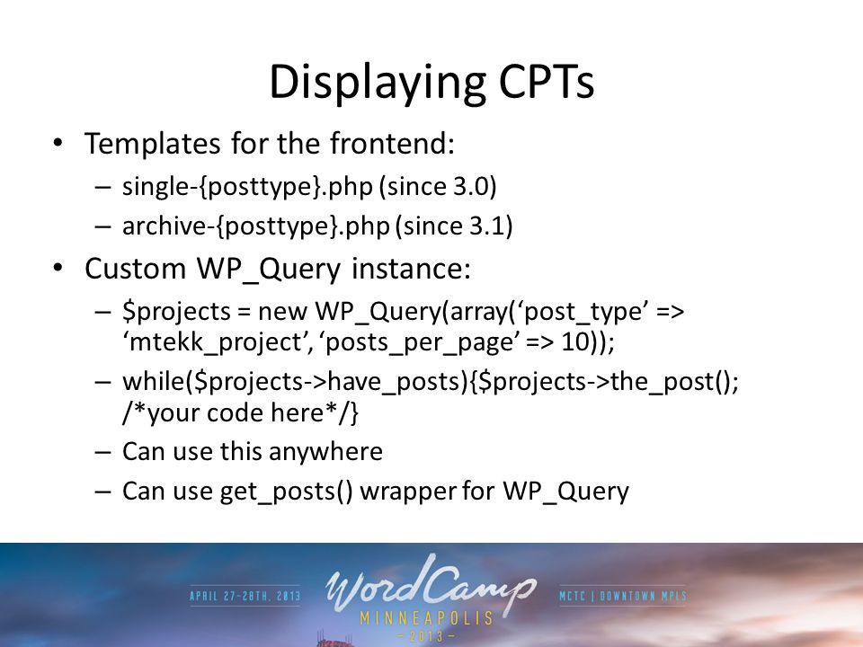 Displaying CPTs Templates for the frontend: – single-{posttype}.php (since 3.0) – archive-{posttype}.php (since 3.1) Custom WP_Query instance: – $projects = new WP_Query(array(post_type => mtekk_project, posts_per_page => 10)); – while($projects->have_posts){$projects->the_post(); /*your code here*/} – Can use this anywhere – Can use get_posts() wrapper for WP_Query