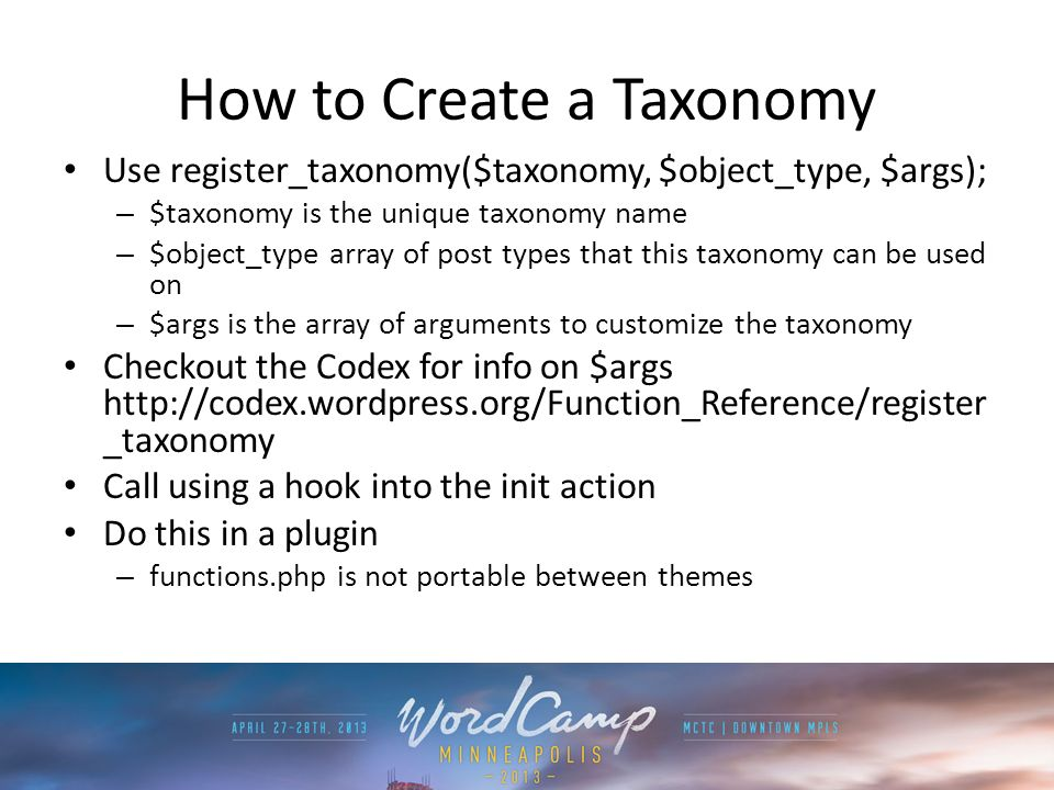 How to Create a Taxonomy Use register_taxonomy($taxonomy, $object_type, $args); – $taxonomy is the unique taxonomy name – $object_type array of post types that this taxonomy can be used on – $args is the array of arguments to customize the taxonomy Checkout the Codex for info on $args   _taxonomy Call using a hook into the init action Do this in a plugin – functions.php is not portable between themes