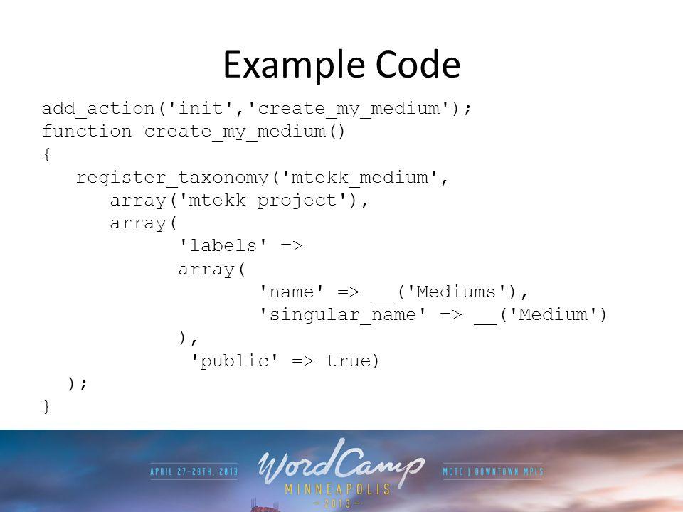 Example Code add_action( init , create_my_medium ); function create_my_medium() { register_taxonomy( mtekk_medium , array( mtekk_project ), array( labels => array( name => __( Mediums ), singular_name => __( Medium ) ), public => true) ); }