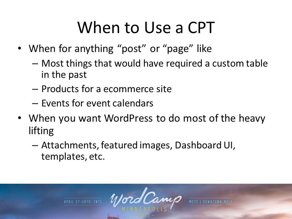 When to Use a CPT When for anything post or page like – Most things that would have required a custom table in the past – Products for a ecommerce sit