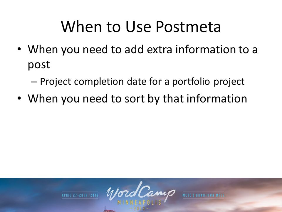 When to Use Postmeta When you need to add extra information to a post – Project completion date for a portfolio project When you need to sort by that information