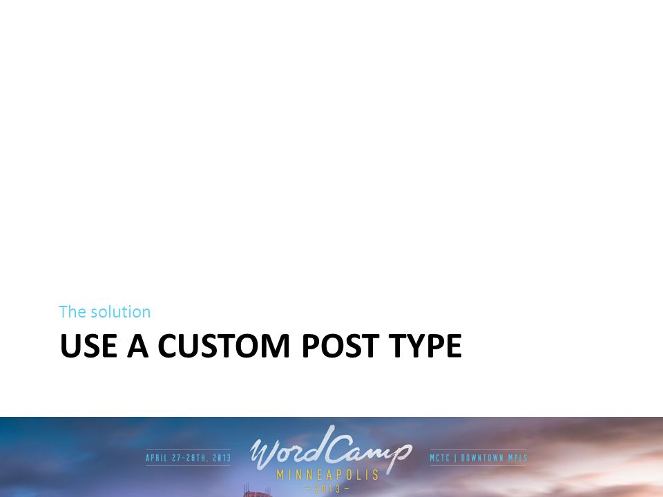 USE A CUSTOM POST TYPE The solution