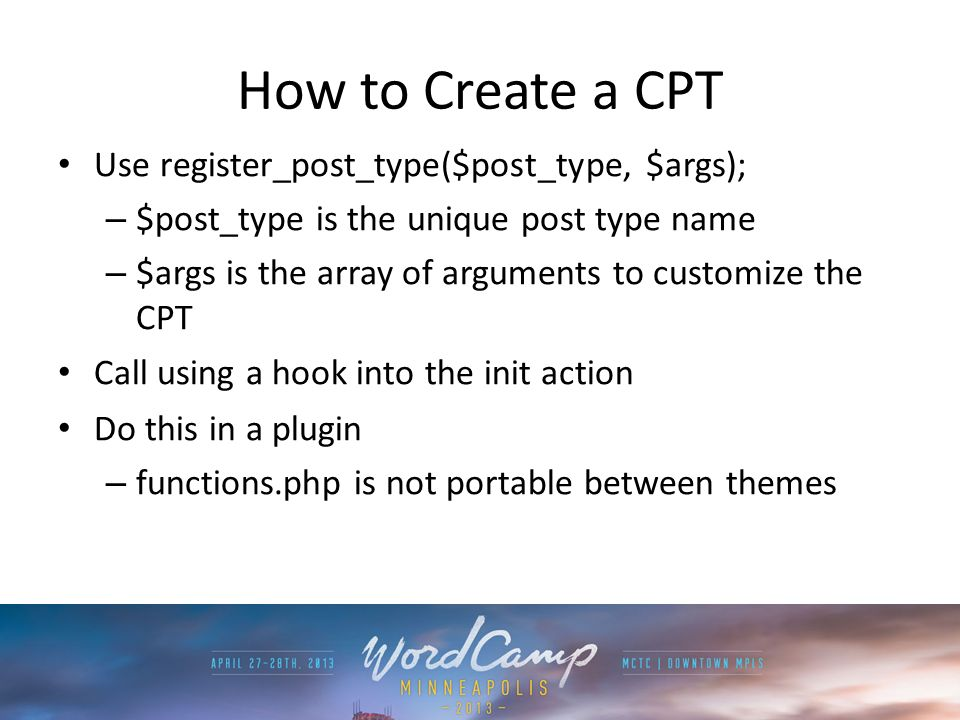 How to Create a CPT Use register_post_type($post_type, $args); – $post_type is the unique post type name – $args is the array of arguments to customiz