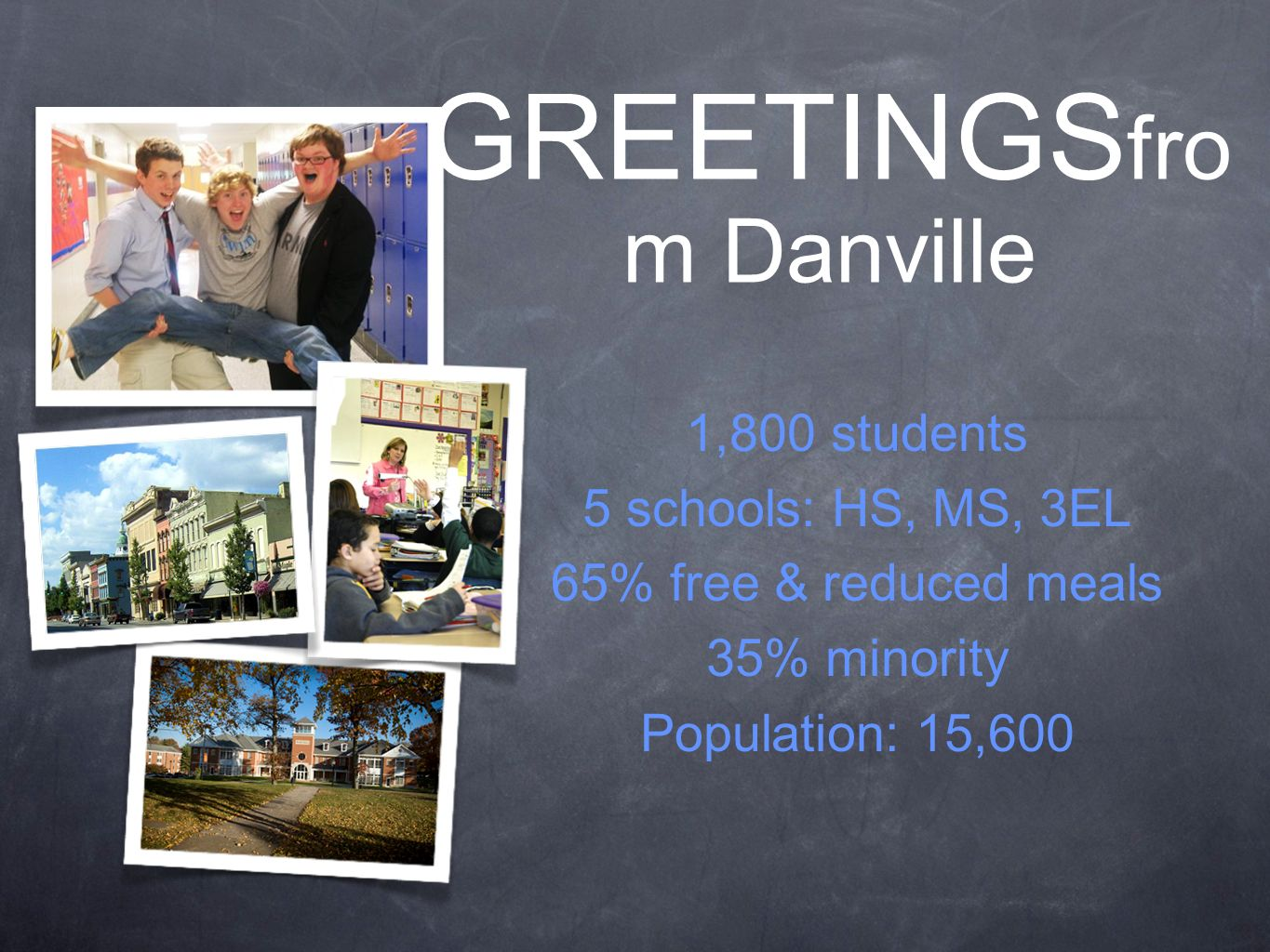 1,800 students 5 schools: HS, MS, 3EL 65% free & reduced meals 35% minority Population: 15,600 GREETINGS fro m Danville