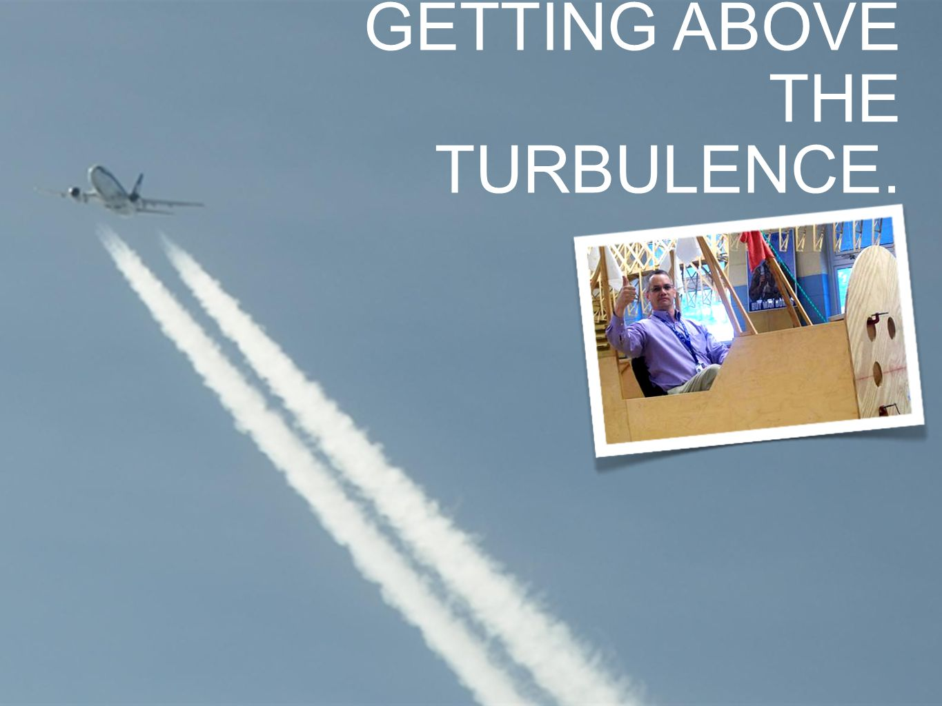 GETTING ABOVE THE TURBULENCE.