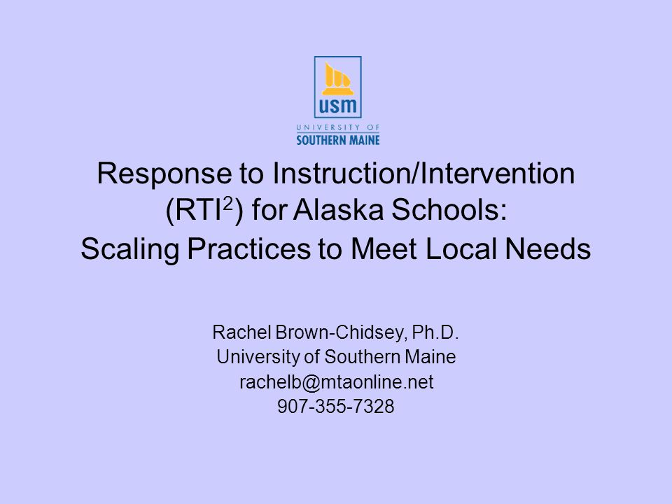 Response to Instruction/Intervention (RTI 2 ) for Alaska Schools: Scaling Practices to Meet Local Needs Rachel Brown-Chidsey, Ph.D.