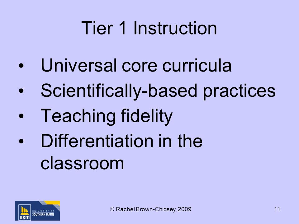11 Tier 1 Instruction Universal core curricula Scientifically-based practices Teaching fidelity Differentiation in the classroom © Rachel Brown-Chidsey, 2009