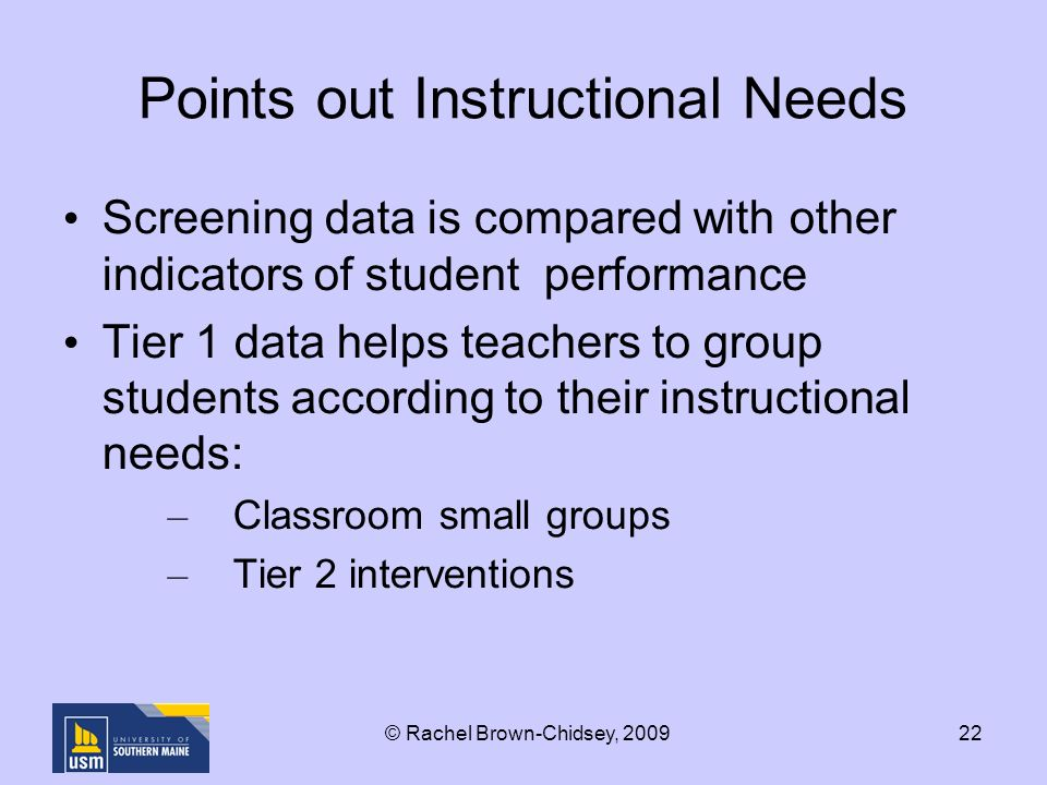 22 Points out Instructional Needs Screening data is compared with other indicators of student performance Tier 1 data helps teachers to group students according to their instructional needs: – Classroom small groups – Tier 2 interventions © Rachel Brown-Chidsey, 2009