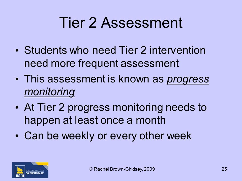 25 Tier 2 Assessment Students who need Tier 2 intervention need more frequent assessment This assessment is known as progress monitoring At Tier 2 progress monitoring needs to happen at least once a month Can be weekly or every other week © Rachel Brown-Chidsey, 2009