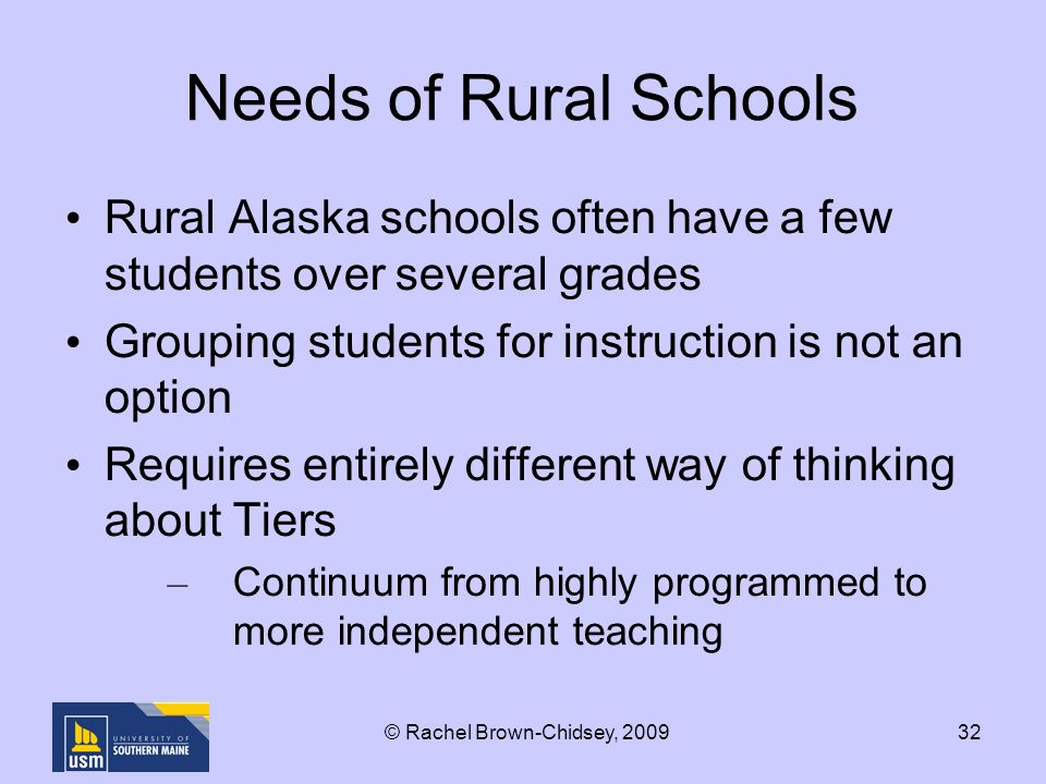 32 Needs of Rural Schools Rural Alaska schools often have a few students over several grades Grouping students for instruction is not an option Requires entirely different way of thinking about Tiers – Continuum from highly programmed to more independent teaching © Rachel Brown-Chidsey, 2009