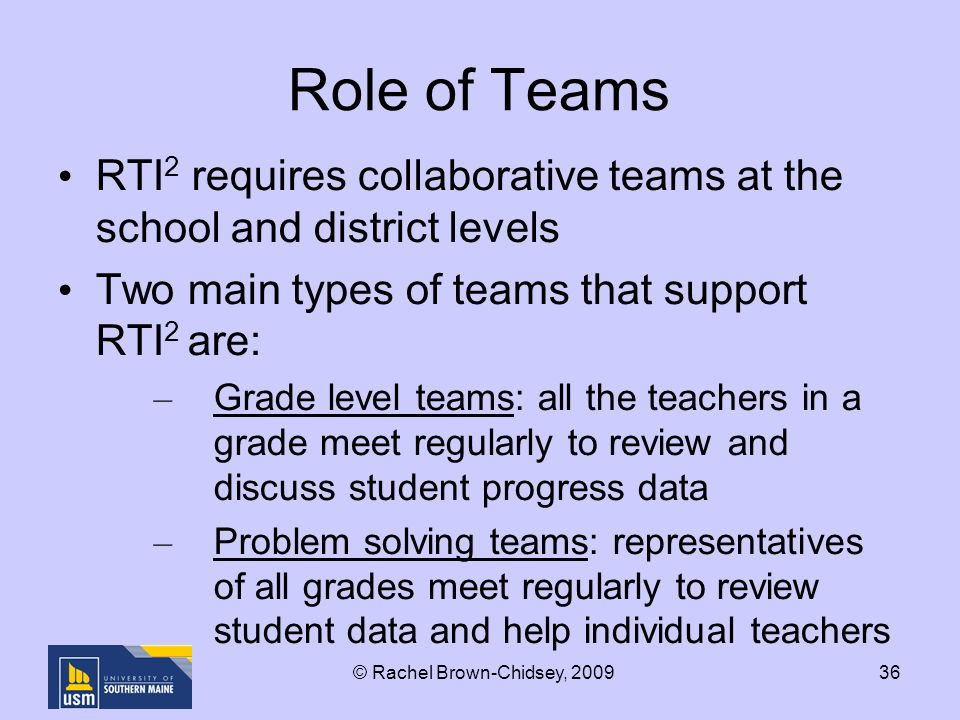 36 Role of Teams RTI 2 requires collaborative teams at the school and district levels Two main types of teams that support RTI 2 are: – Grade level teams: all the teachers in a grade meet regularly to review and discuss student progress data – Problem solving teams: representatives of all grades meet regularly to review student data and help individual teachers © Rachel Brown-Chidsey, 2009