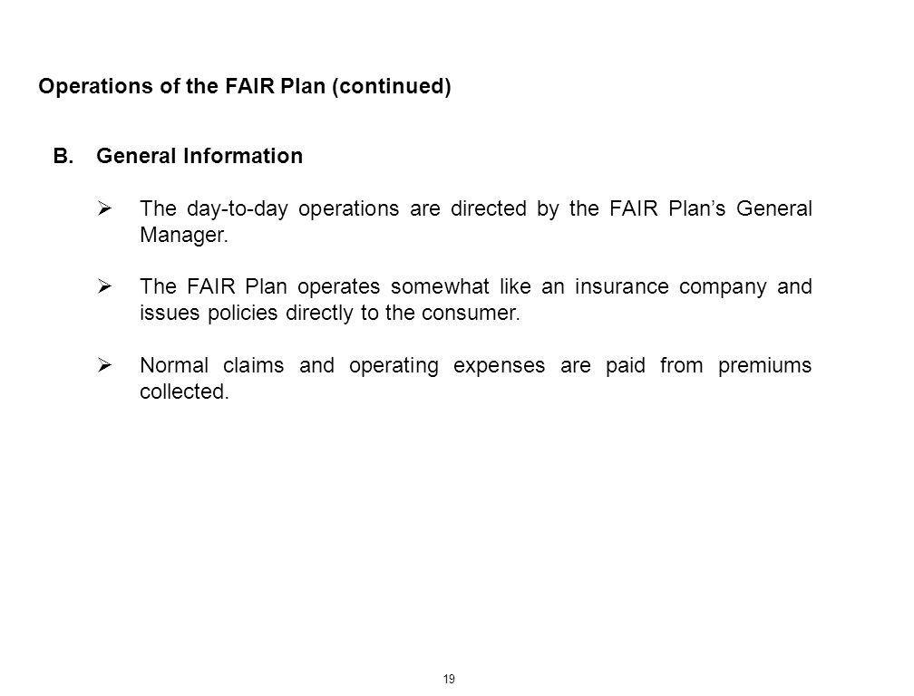 19 Operations of the FAIR Plan (continued) B.General Information The day-to-day operations are directed by the FAIR Plans General Manager. The FAIR Pl