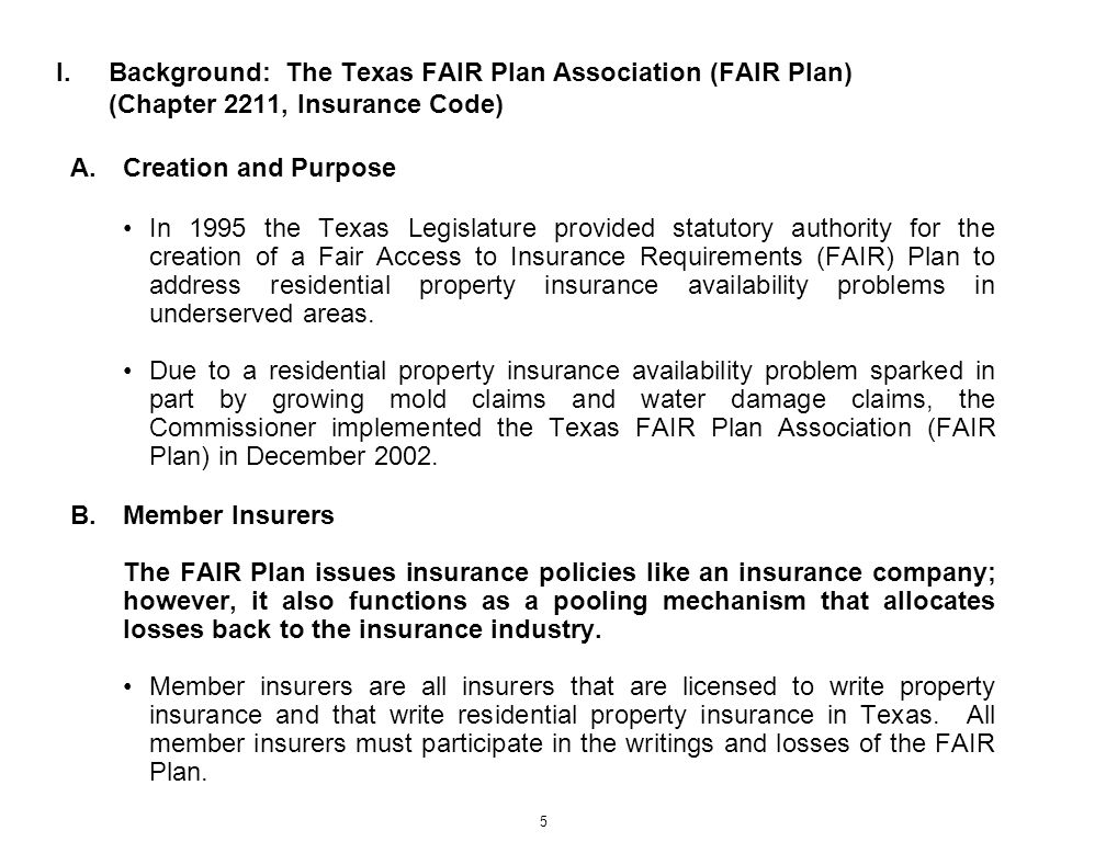 5 I.Background: The Texas FAIR Plan Association (FAIR Plan) (Chapter 2211, Insurance Code) A.Creation and Purpose In 1995 the Texas Legislature provid