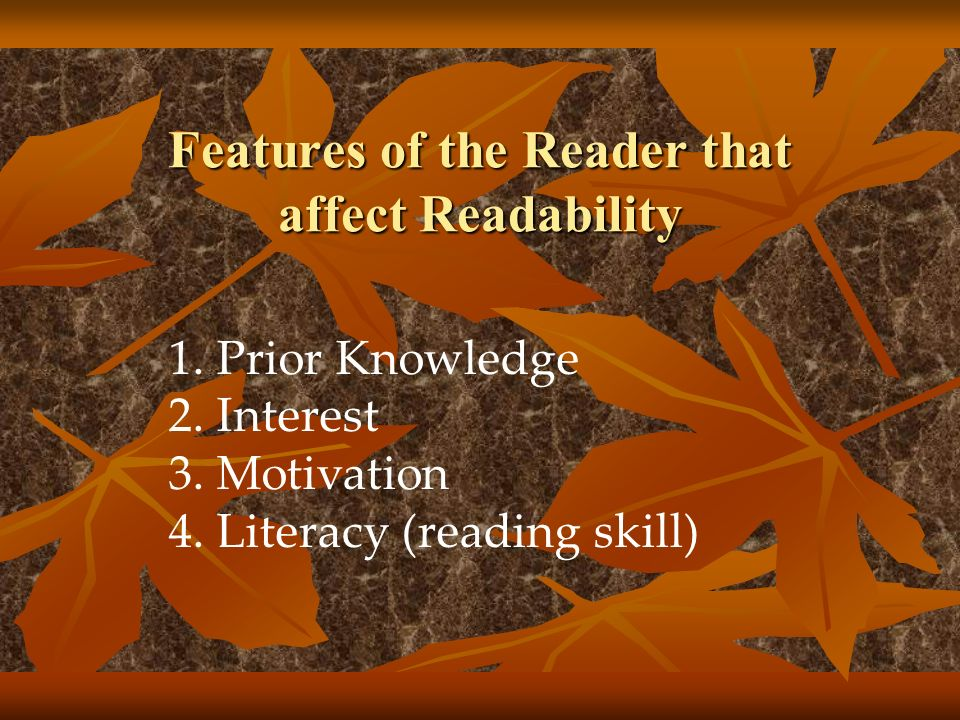 1.Prior Knowledge 2.Interest 3.Motivation 4.Literacy (reading skill) Features of the Reader that affect Readability