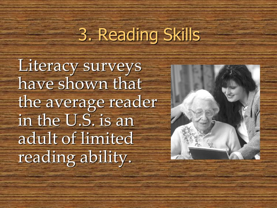 Literacy surveys have shown that the average reader in the U.S. is an adult of limited reading ability. 3. Reading Skills