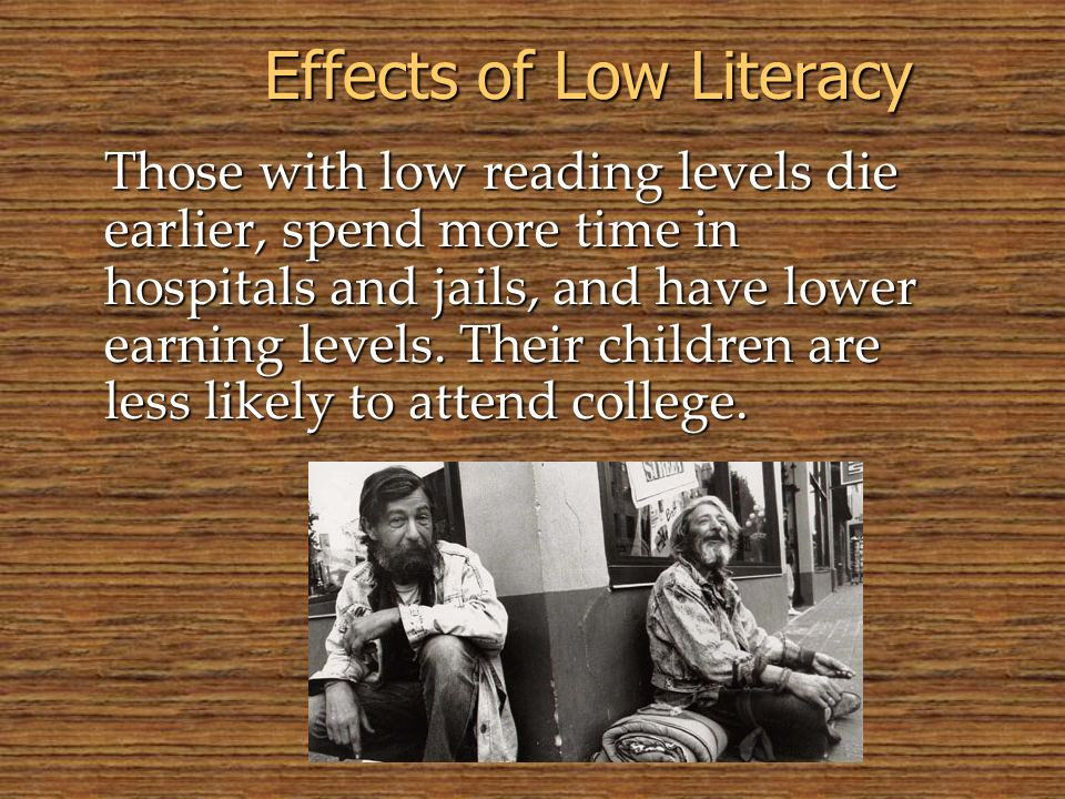 Effects of Low Literacy Those with low reading levels die earlier, spend more time in hospitals and jails, and have lower earning levels. Their childr