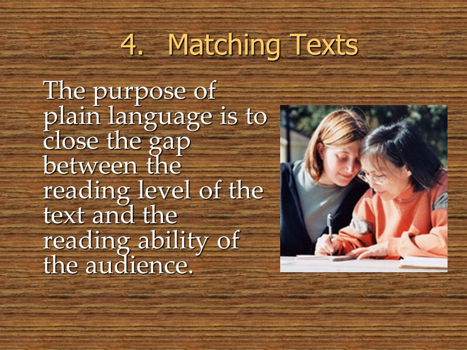 The purpose of plain language is to close the gap between the reading level of the text and the reading ability of the audience. 4.Matching Texts