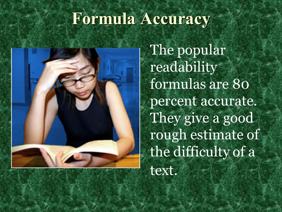 The popular readability formulas are 80 percent accurate. They give a good rough estimate of the difficulty of a text. Formula Accuracy