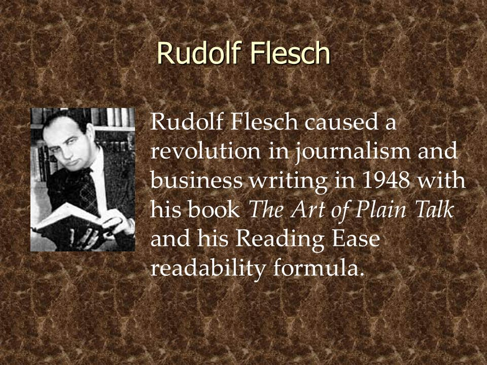 Rudolf Flesch Rudolf Flesch caused a revolution in journalism and business writing in 1948 with his book The Art of Plain Talk and his Reading Ease re