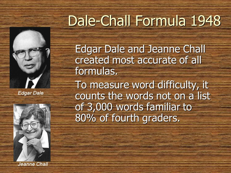 Dale-Chall Formula 1948 Edgar Dale and Jeanne Chall created most accurate of all formulas. To measure word difficulty, it counts the words not on a li