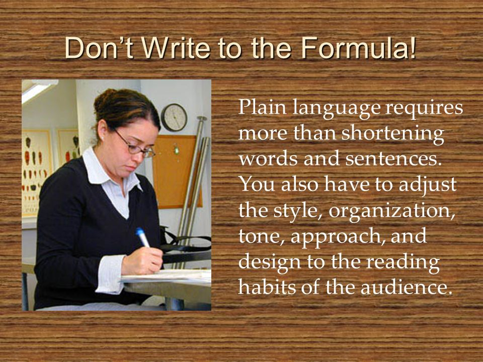 Dont Write to the Formula! Plain language requires more than shortening words and sentences. You also have to adjust the style, organization, tone, ap