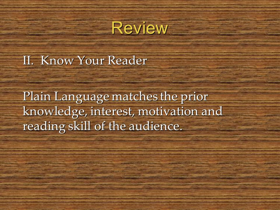 Review II. Know Your Reader Plain Language matches the prior knowledge, interest, motivation and reading skill of the audience.